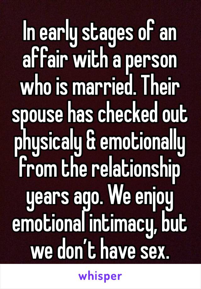 In early stages of an affair with a person who is married. Their spouse has checked out physicaly & emotionally from the relationship years ago. We enjoy emotional intimacy, but we don't have sex.