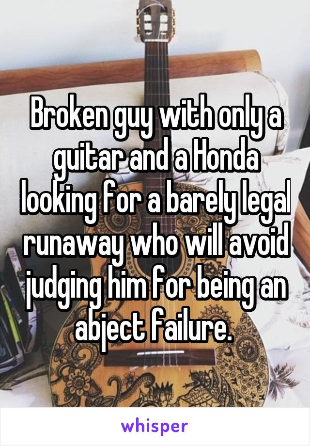 Broken guy with only a guitar and a Honda looking for a barely legal runaway who will avoid judging him for being an abject failure.