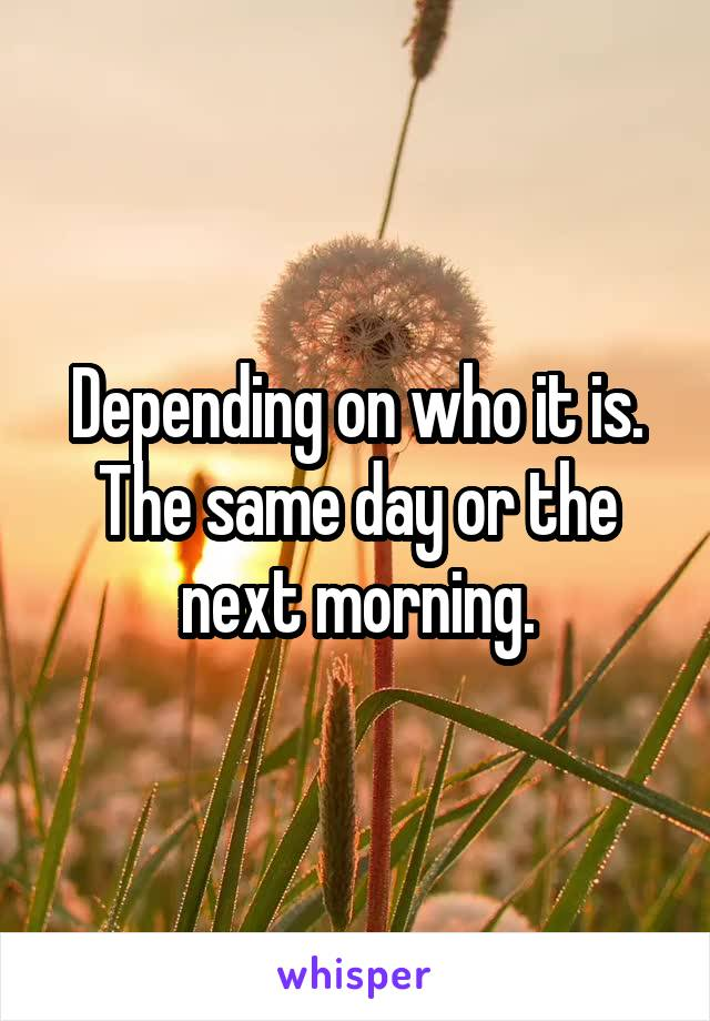 Depending on who it is. The same day or the next morning.