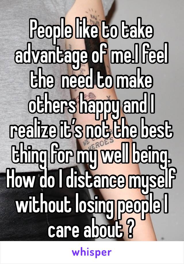 People like to take advantage of me.I feel  the  need to make others happy and I realize it's not the best thing for my well being. How do I distance myself without losing people I care about ?