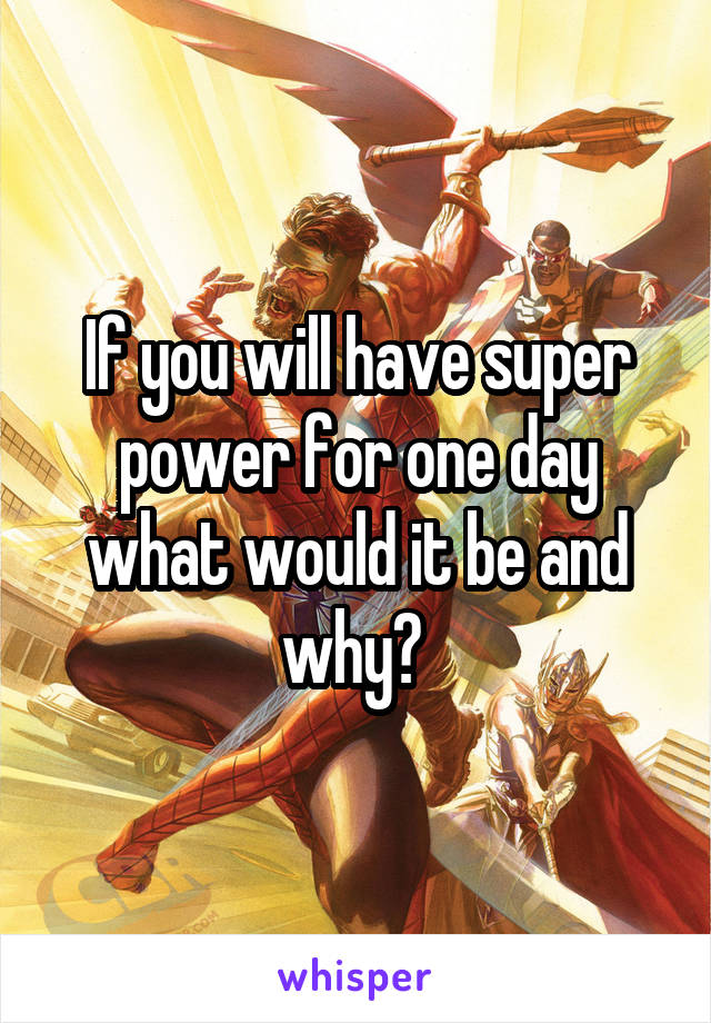 If you will have super power for one day what would it be and why?