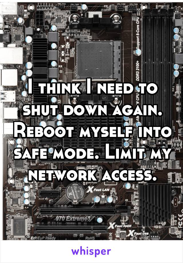 I think I need to shut down again. Reboot myself into safe mode. Limit my network access.