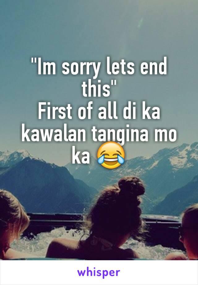 """""""Im sorry lets end this"""" First of all di ka kawalan tangina mo ka 😂"""