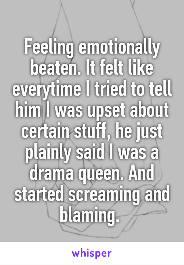 Feeling emotionally beaten. It felt like everytime I tried to tell him I was upset about certain stuff, he just plainly said I was a drama queen. And started screaming and blaming.