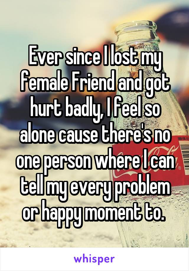 Ever since I lost my female Friend and got hurt badly, I feel so alone cause there's no one person where I can tell my every problem or happy moment to.