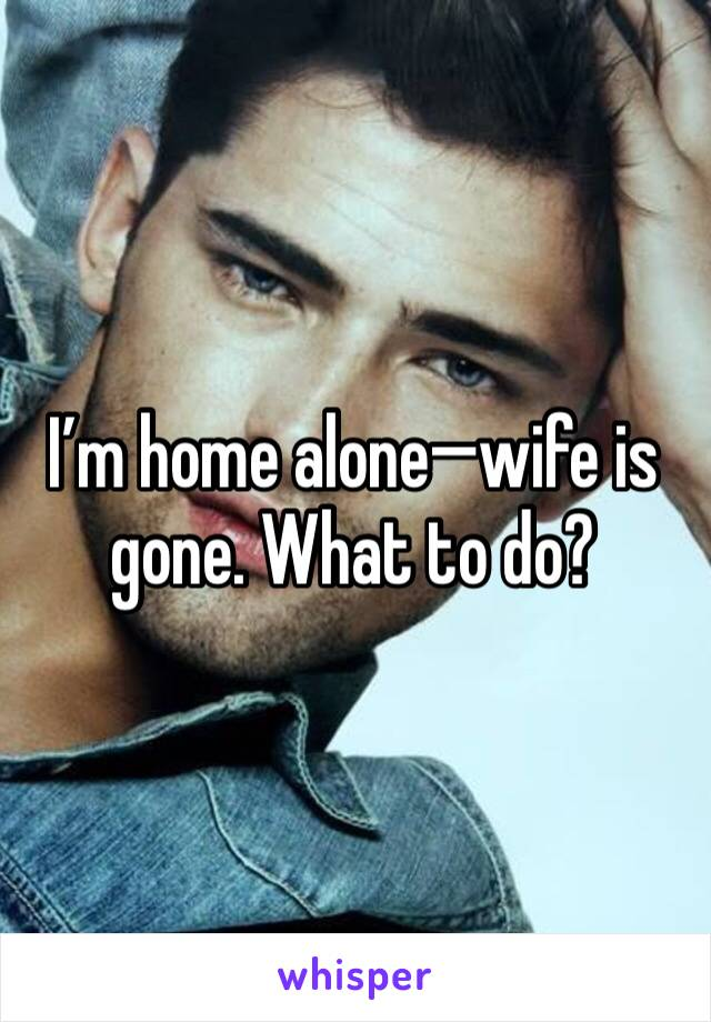 I'm home alone—wife is gone. What to do?