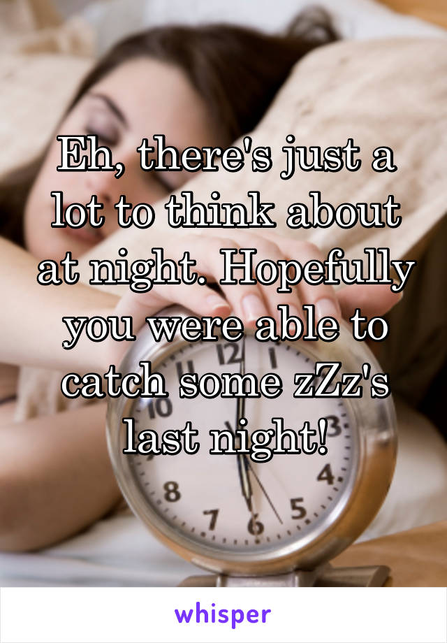 Eh, there's just a lot to think about at night. Hopefully you were able to catch some zZz's last night!