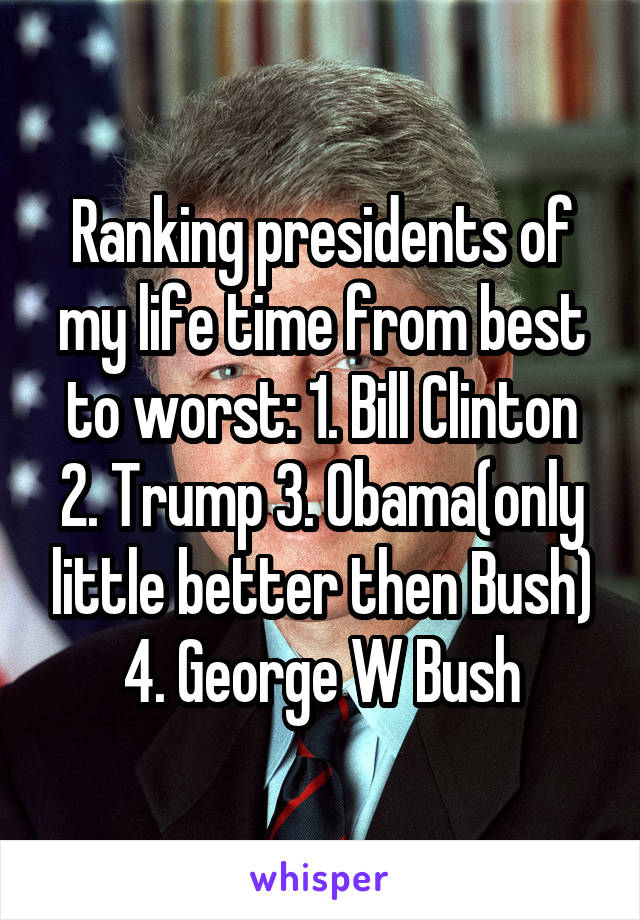 Ranking presidents of my life time from best to worst: 1. Bill Clinton 2. Trump 3. Obama(only little better then Bush) 4. George W Bush