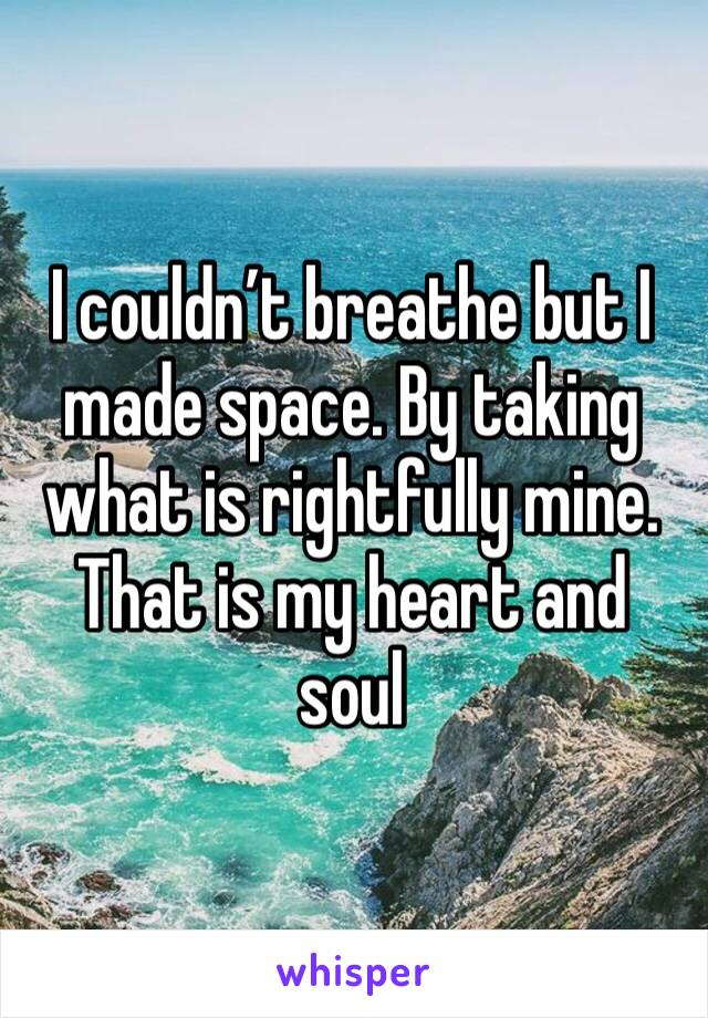 I couldn't breathe but I made space. By taking what is rightfully mine. That is my heart and soul