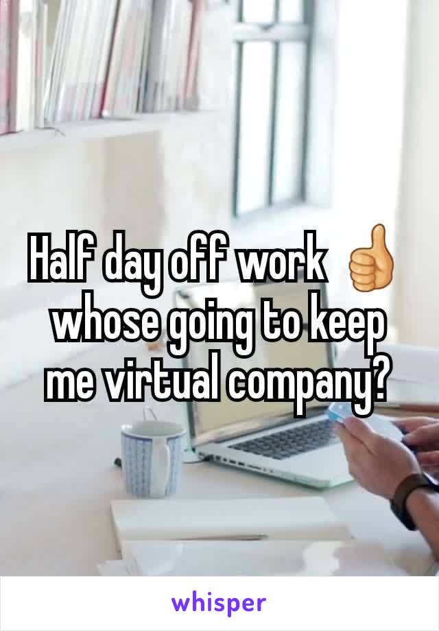 Half day off work 👍 whose going to keep me virtual company?
