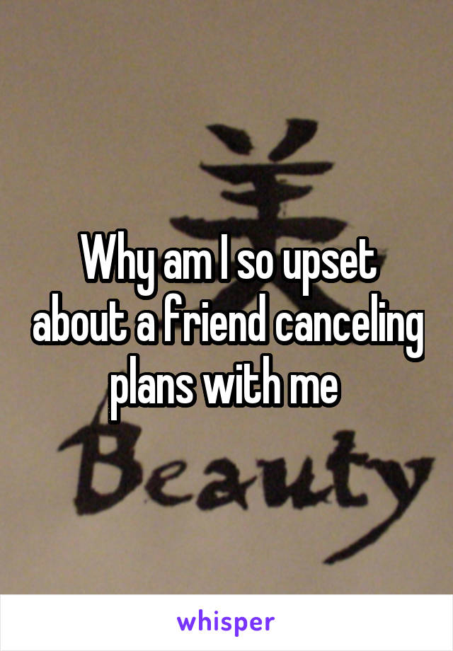 Why am I so upset about a friend canceling plans with me