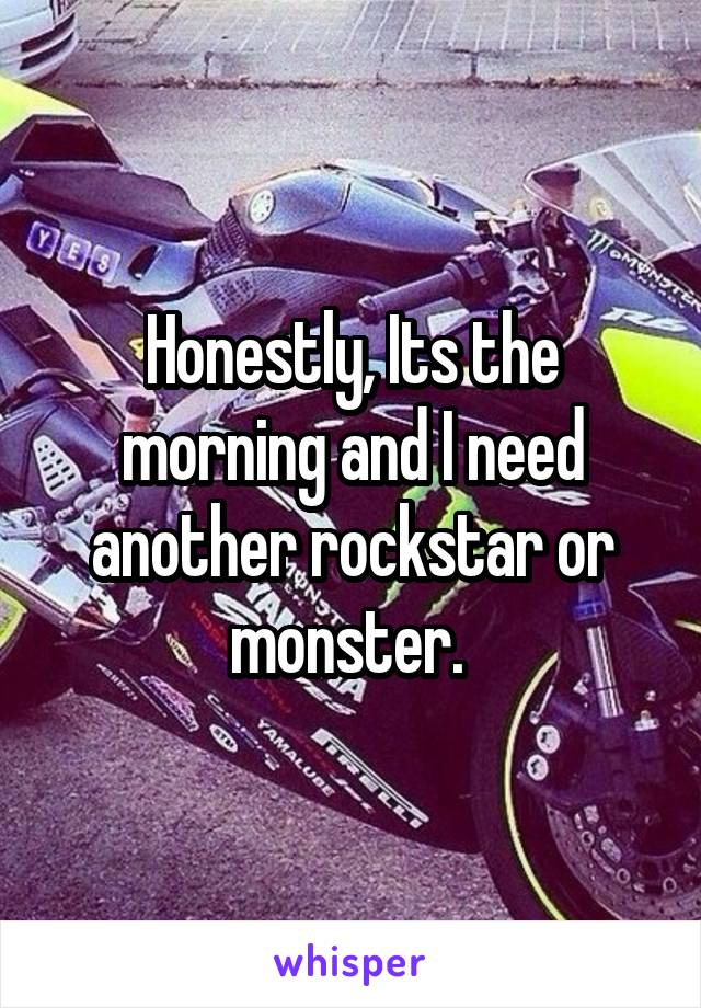 Honestly, Its the morning and I need another rockstar or monster.