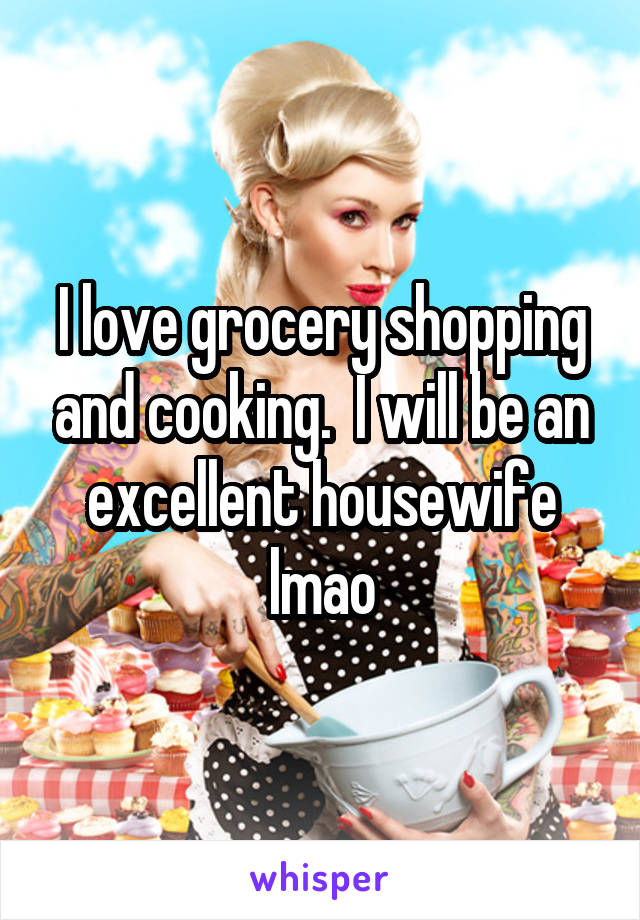 I love grocery shopping and cooking.  I will be an excellent housewife lmao