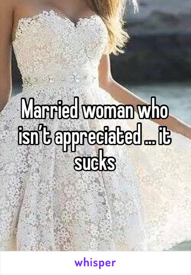 Married woman who isn't appreciated ... it sucks