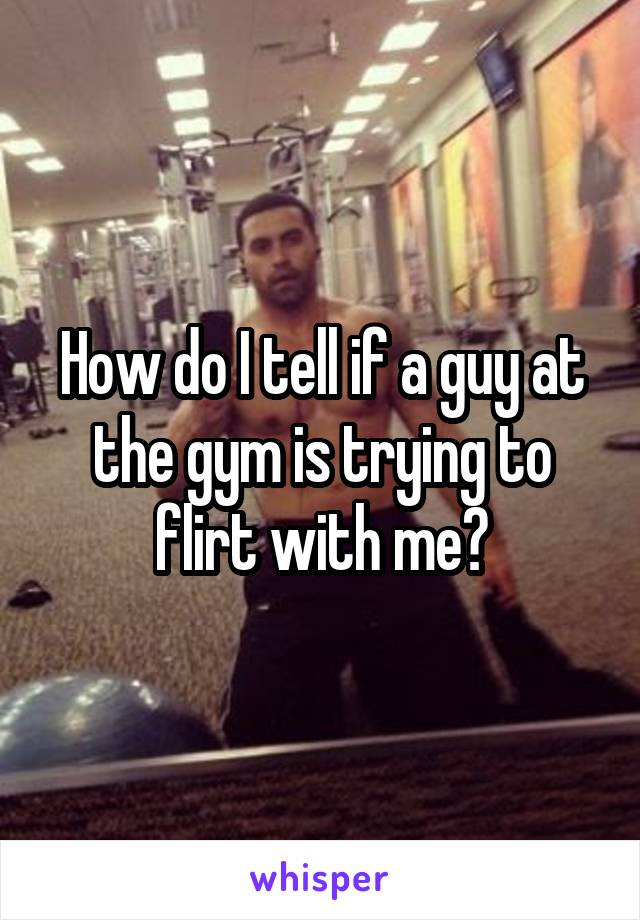 How do I tell if a guy at the gym is trying to flirt with me?