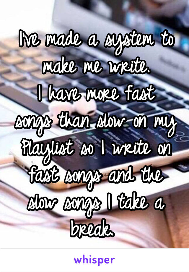 I've made a system to make me write. I have more fast songs than slow on my Playlist so I write on fast songs and the slow songs I take a break.