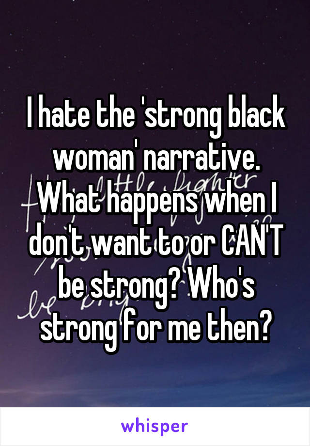 I hate the 'strong black woman' narrative. What happens when I don't want to or CAN'T be strong? Who's strong for me then?