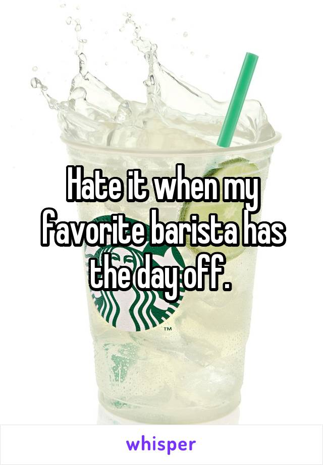Hate it when my favorite barista has the day off.