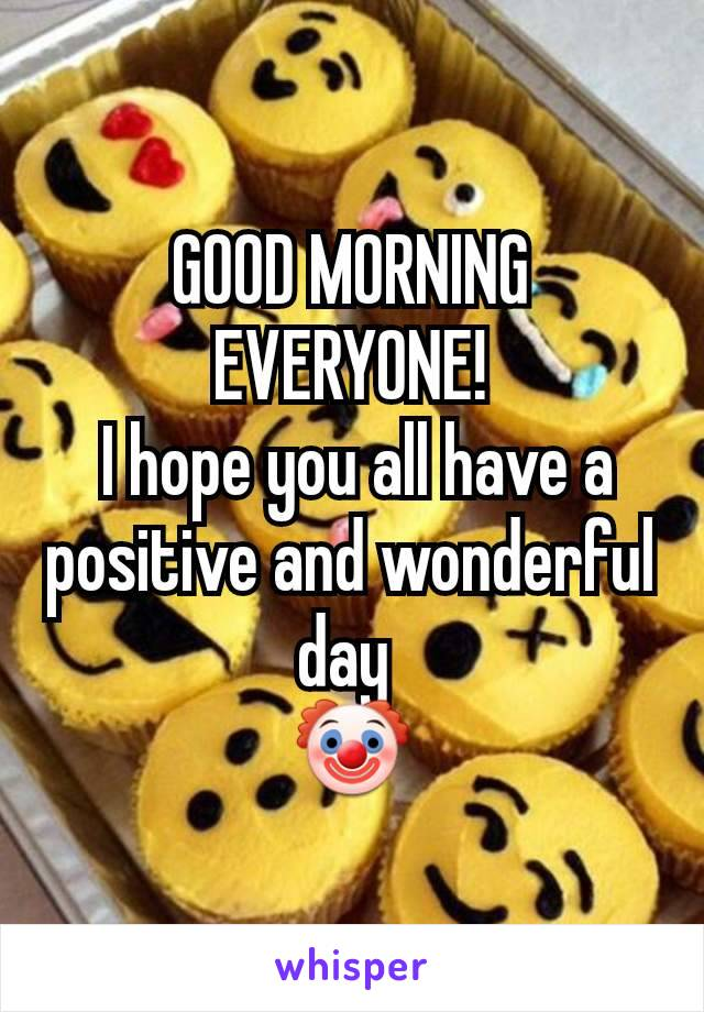 GOOD MORNING EVERYONE!  I hope you all have a positive and wonderful day  🤡