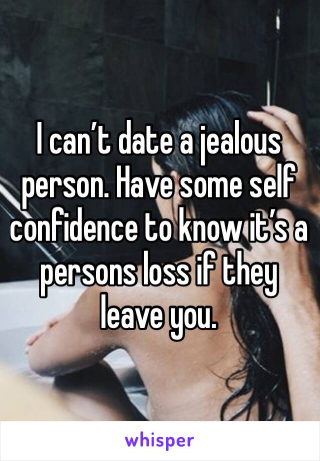 I can't date a jealous person. Have some self confidence to know it's a persons loss if they leave you.