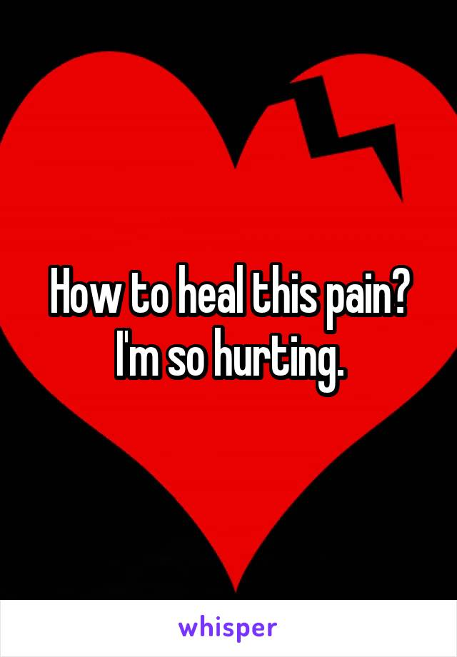 How to heal this pain? I'm so hurting.