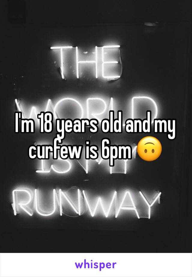 I'm 18 years old and my curfew is 6pm 🙃