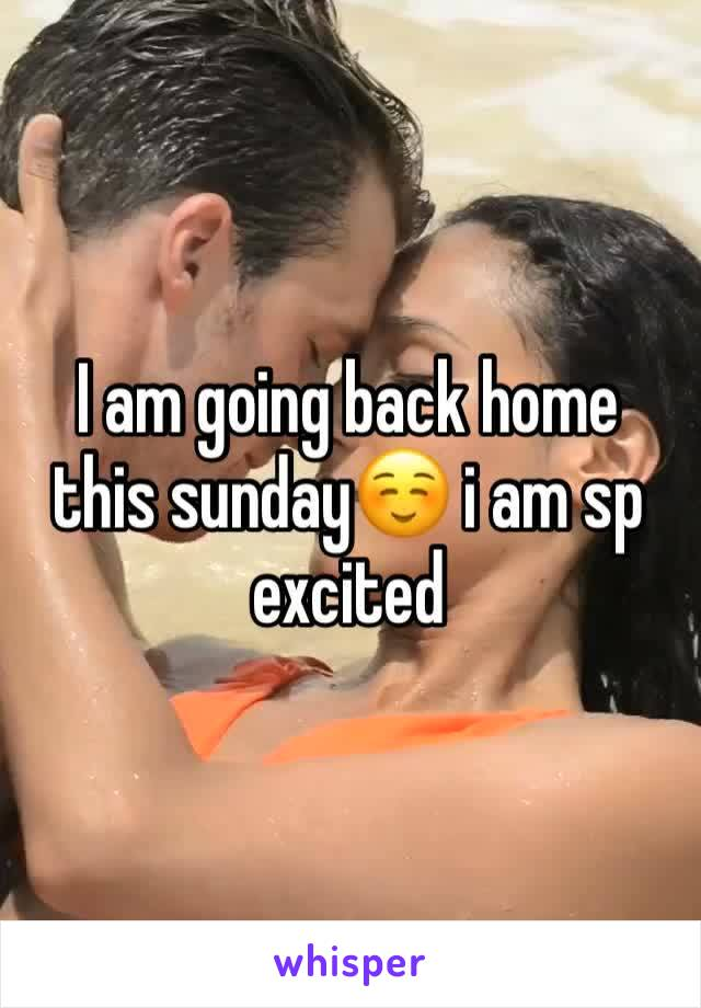 I am going back home this sunday☺️ i am sp excited