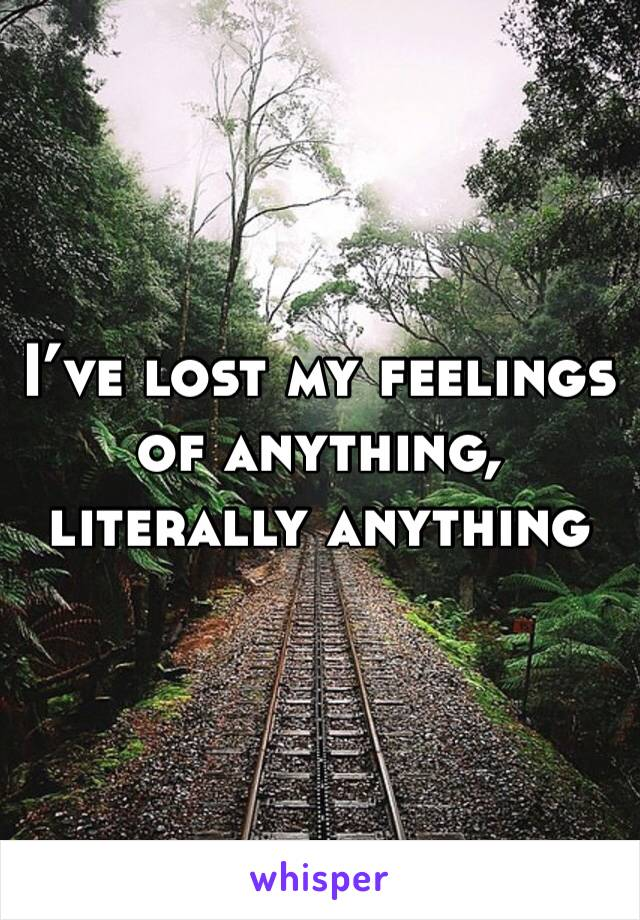 I've lost my feelings of anything, literally anything