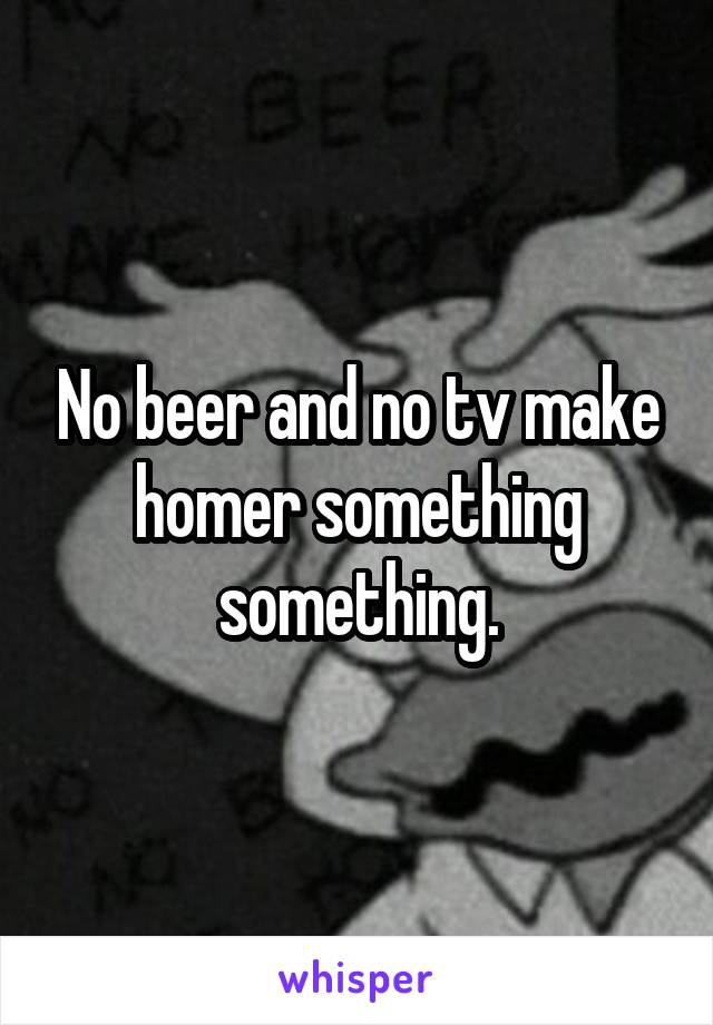 No beer and no tv make homer something something.