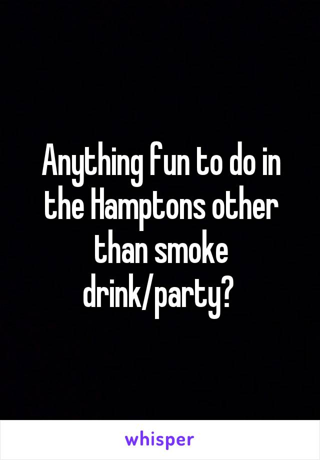Anything fun to do in the Hamptons other than smoke drink/party?