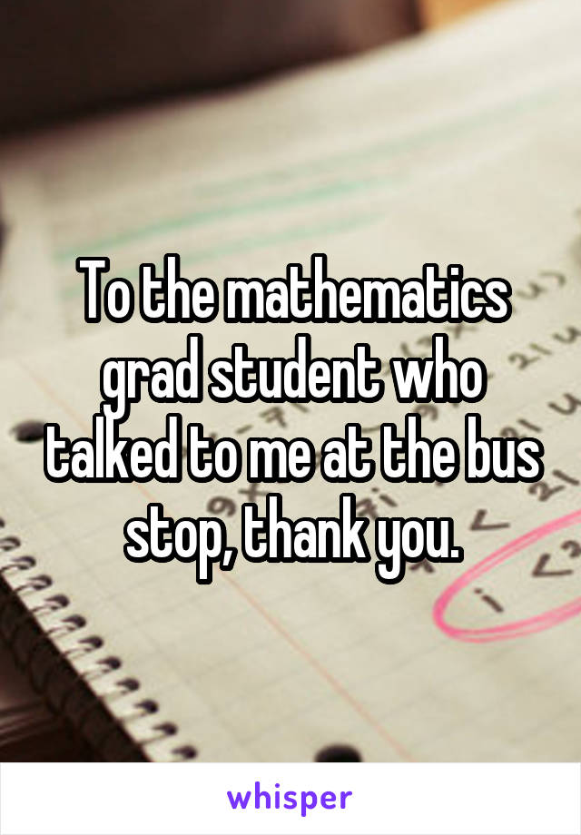 To the mathematics grad student who talked to me at the bus stop, thank you.