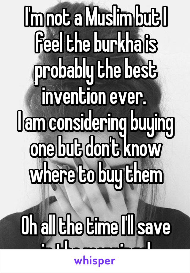 I'm not a Muslim but I feel the burkha is probably the best invention ever.  I am considering buying one but don't know where to buy them  Oh all the time I'll save in the mornings!