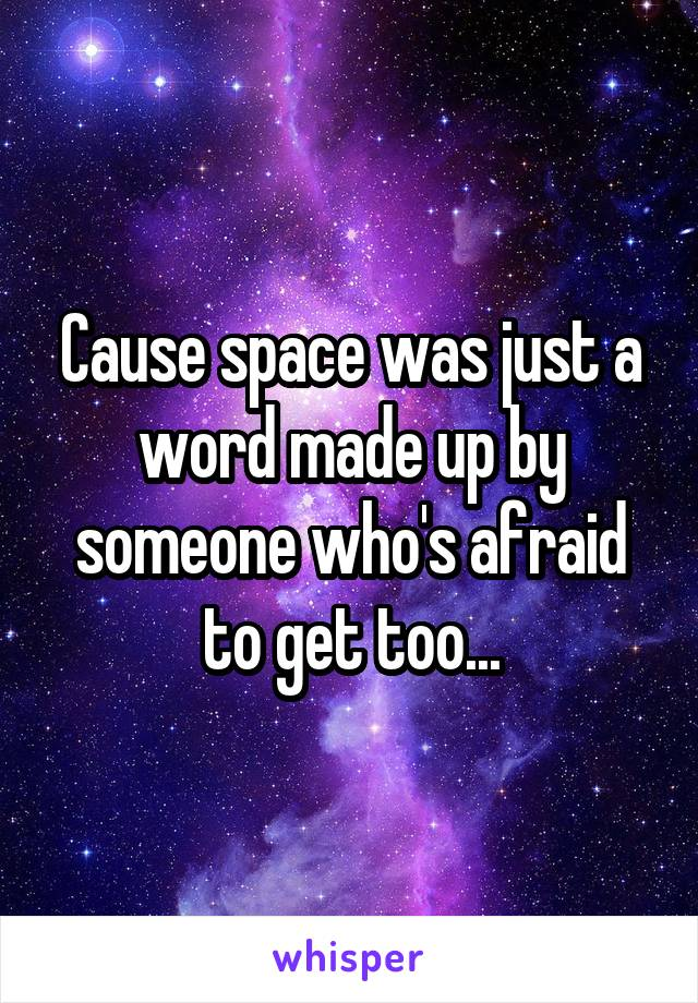 Cause space was just a word made up by someone who's afraid to get too...