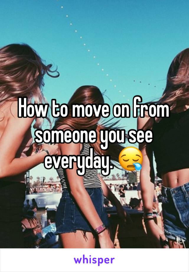 How to move on from someone you see everyday. 😪