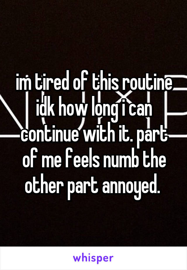 im tired of this routine idk how long i can continue with it. part of me feels numb the other part annoyed.