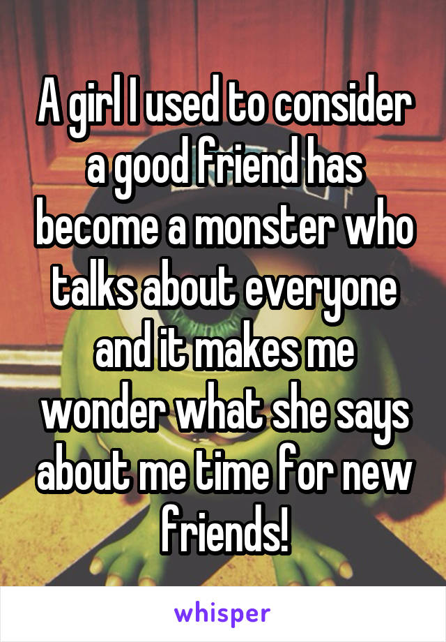 A girl I used to consider a good friend has become a monster who talks about everyone and it makes me wonder what she says about me time for new friends!