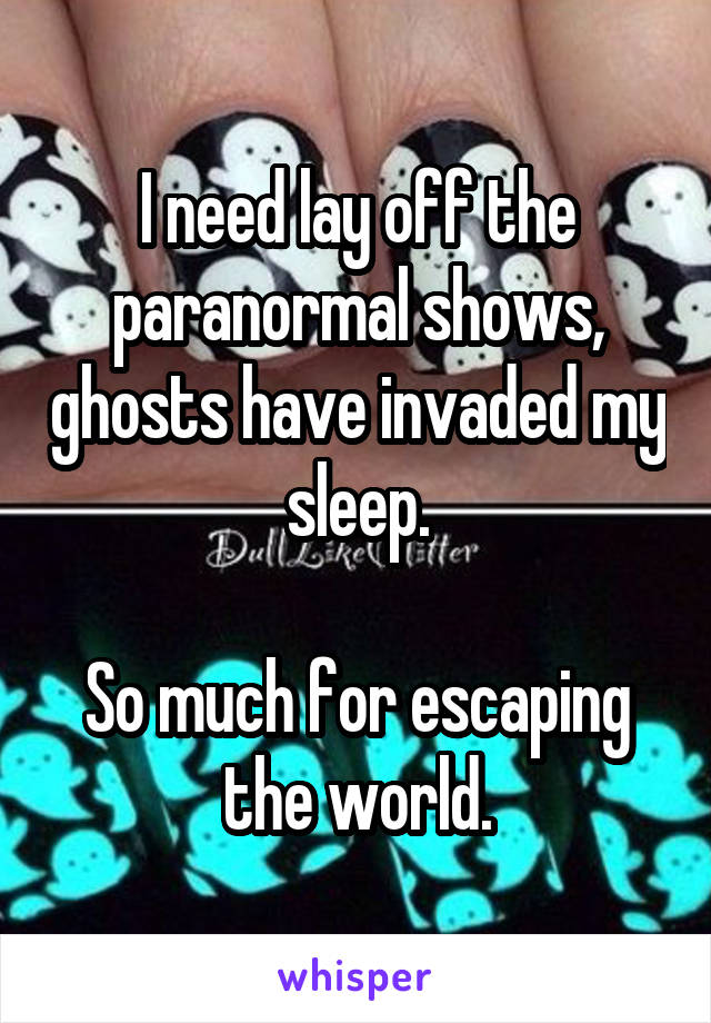I need lay off the paranormal shows, ghosts have invaded my sleep.  So much for escaping the world.