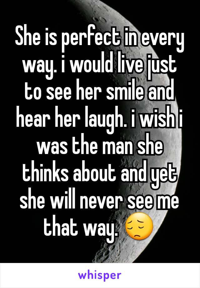 She is perfect in every way. i would live just to see her smile and hear her laugh. i wish i was the man she thinks about and yet she will never see me that way. 😔