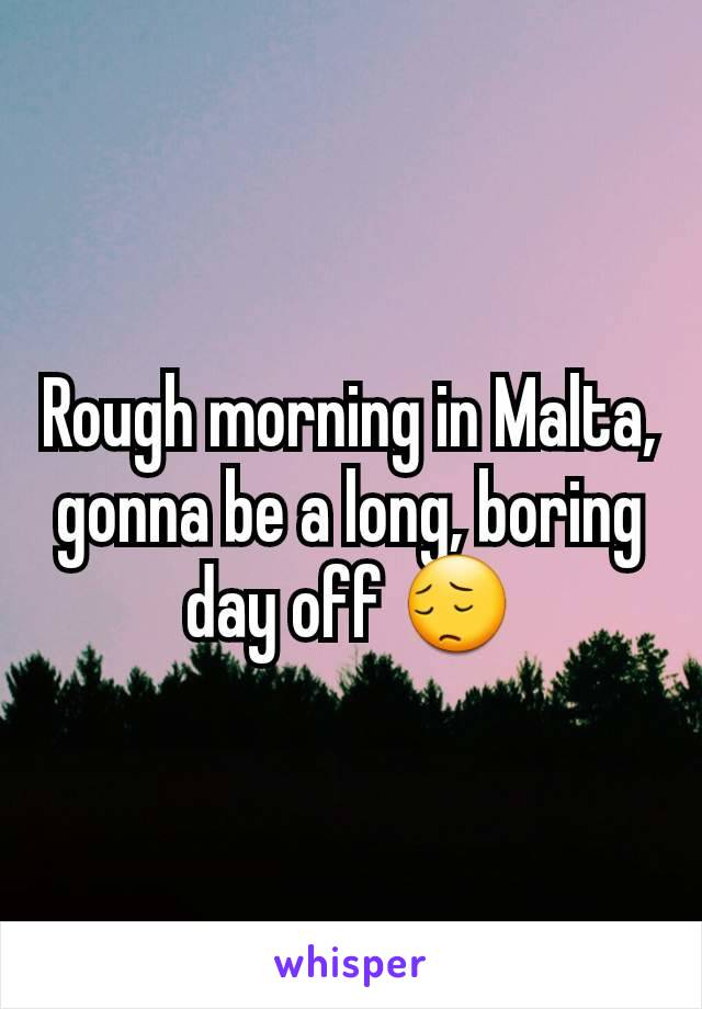 Rough morning in Malta, gonna be a long, boring day off 😔