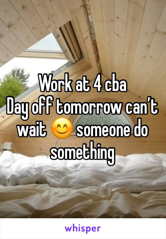 Work at 4 cba  Day off tomorrow can't wait 😊 someone do something