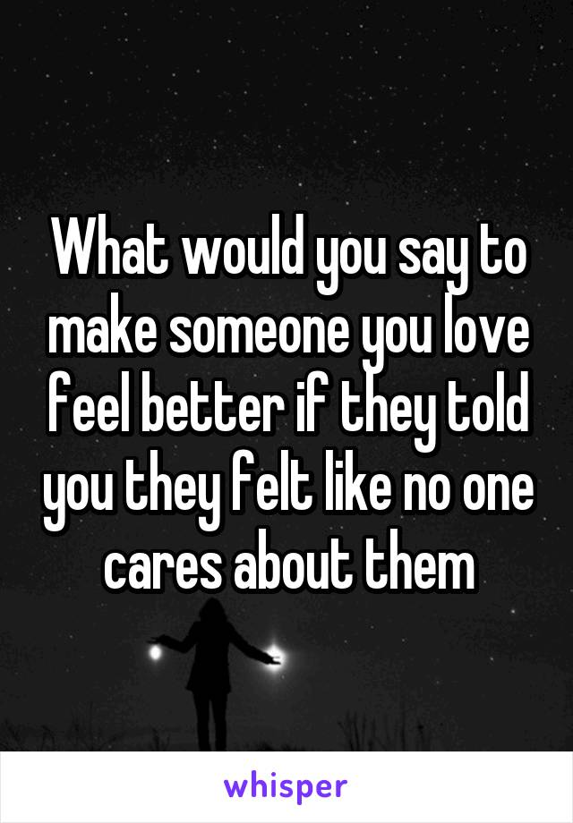 What would you say to make someone you love feel better if they told you they felt like no one cares about them