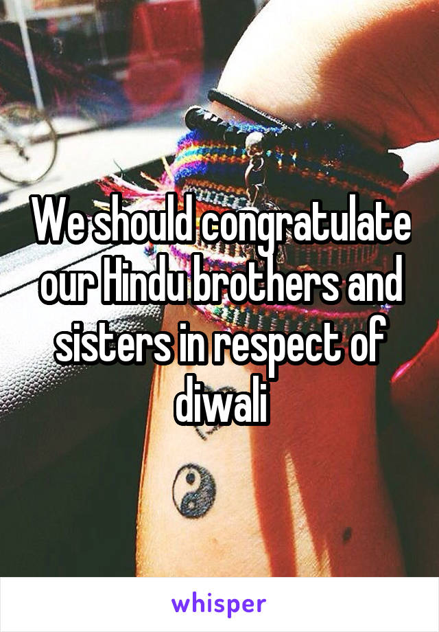 We should congratulate our Hindu brothers and sisters in respect of diwali
