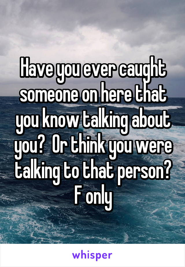 Have you ever caught someone on here that you know talking about you?  Or think you were talking to that person? F only