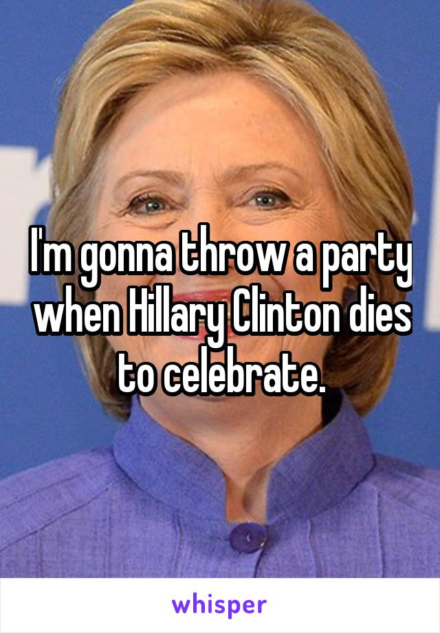 I'm gonna throw a party when Hillary Clinton dies to celebrate.