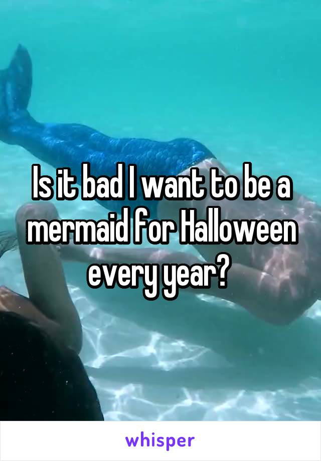 Is it bad I want to be a mermaid for Halloween every year?