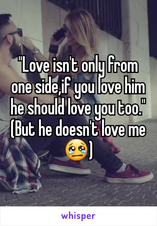 """Love isn't only from one side,if you love him he should love you too."" (But he doesn't love me😢)"