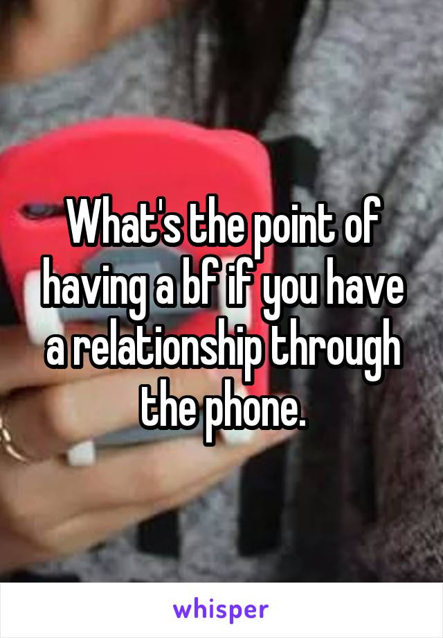 What's the point of having a bf if you have a relationship through the phone.