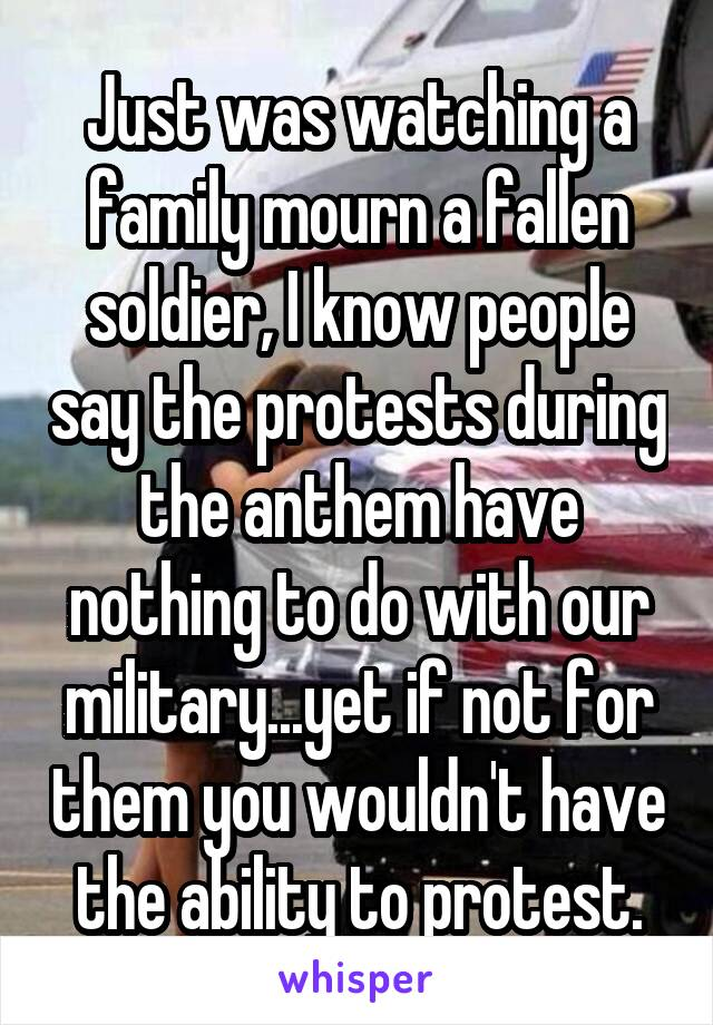 Just was watching a family mourn a fallen soldier, I know people say the protests during the anthem have nothing to do with our military...yet if not for them you wouldn't have the ability to protest.
