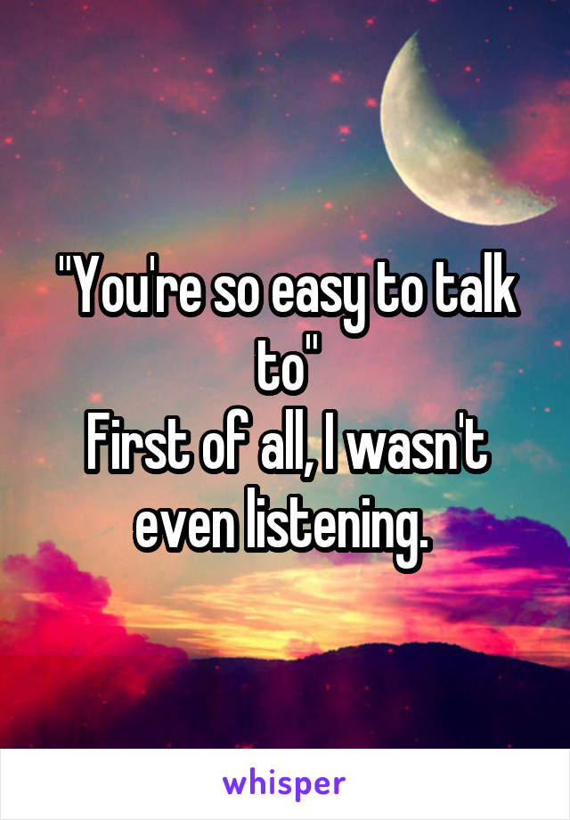 """""""You're so easy to talk to"""" First of all, I wasn't even listening."""