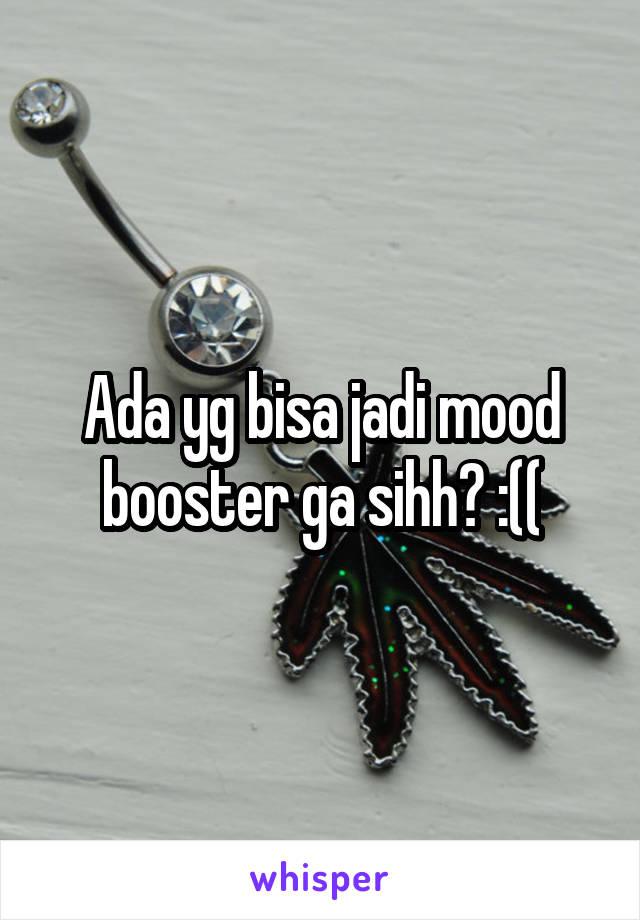 Ada yg bisa jadi mood booster ga sihh? :((